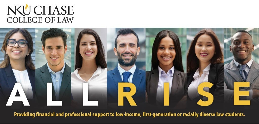 NKU Chase College of Law All Rise. Providing financial and professional support to low-income, first-generation or racially diverse law students.